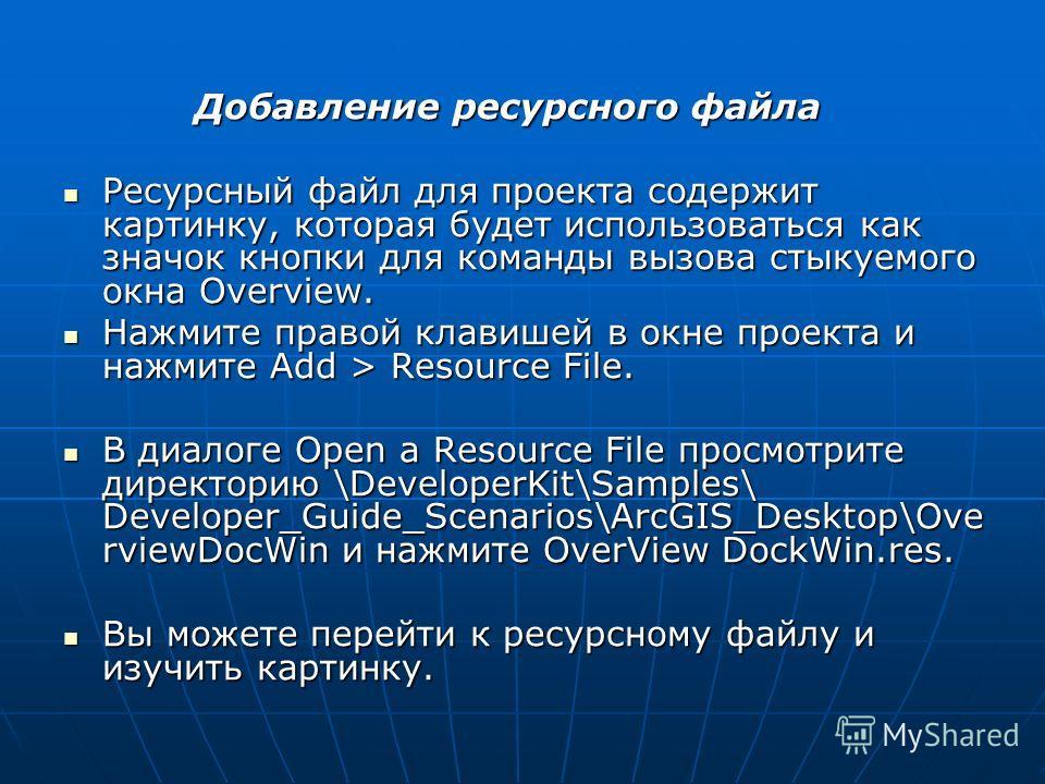 Добавление ресурсного файла Добавление ресурсного файла Ресурсный файл для проекта содержит картинку, которая будет использоваться как значок кнопки для команды вызова стыкуемого окна Overview. Ресурсный файл для проекта содержит картинку, которая бу