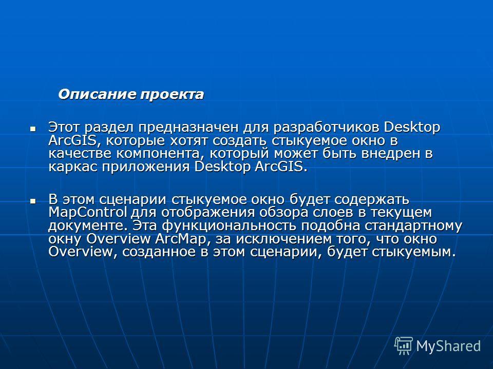 Описание проекта Описание проекта Этот раздел предназначен для разработчиков Desktop ArcGIS, которые хотят создать стыкуемое окно в качестве компонента, который может быть внедрен в каркас приложения Desktop ArcGIS. Этот раздел предназначен для разра
