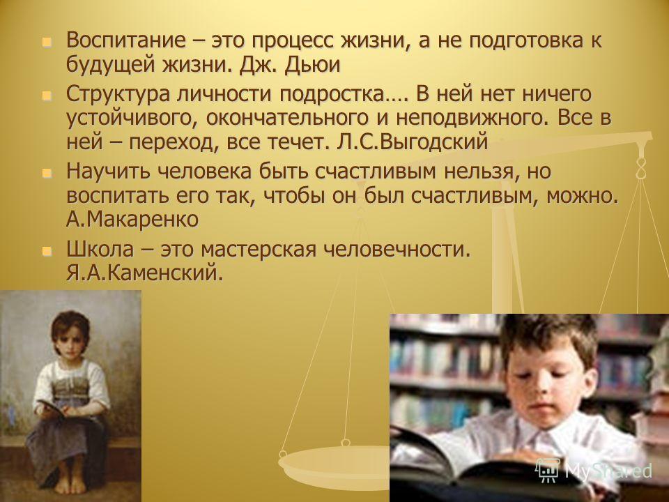 Воспитание – это процесс жизни, а не подготовка к будущей жизни. Дж. Дьюи Воспитание – это процесс жизни, а не подготовка к будущей жизни. Дж. Дьюи Структура личности подростка…. В ней нет ничего устойчивого, окончательного и неподвижного. Все в ней