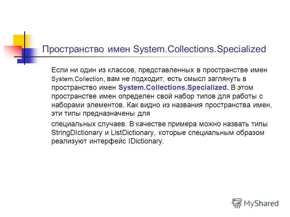 Пространство имен System.Collections.Specialized Если ни один из классов, представленных в пространстве имен System.Collection, вам не подходит, есть смысл заглянуть в пространство имен System.Collections.Specialized. В этом пространстве имен определ