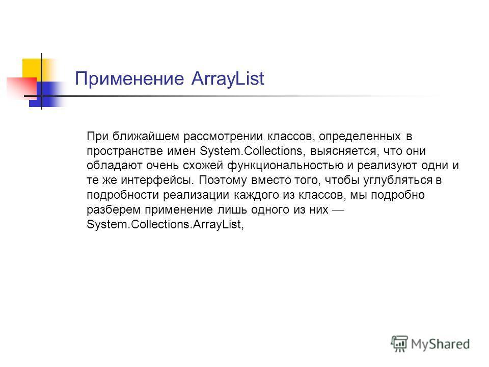Применение ArrayList При ближайшем рассмотрении классов, определенных в пространстве имен System.Collections, выясняется, что они обладают очень схожей функциональностью и реализуют одни и те же интерфейсы. Поэтому вместо того, чтобы углубляться в по