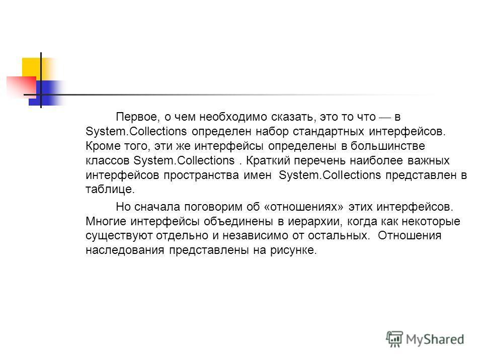 Первое, о чем необходимо сказать, это то что в System.Collections определен набор стандартных интерфейсов. Кроме того, эти же интерфейсы определены в большинстве классов System.Collections. Краткий перечень наиболее важных интерфейсов пространства им