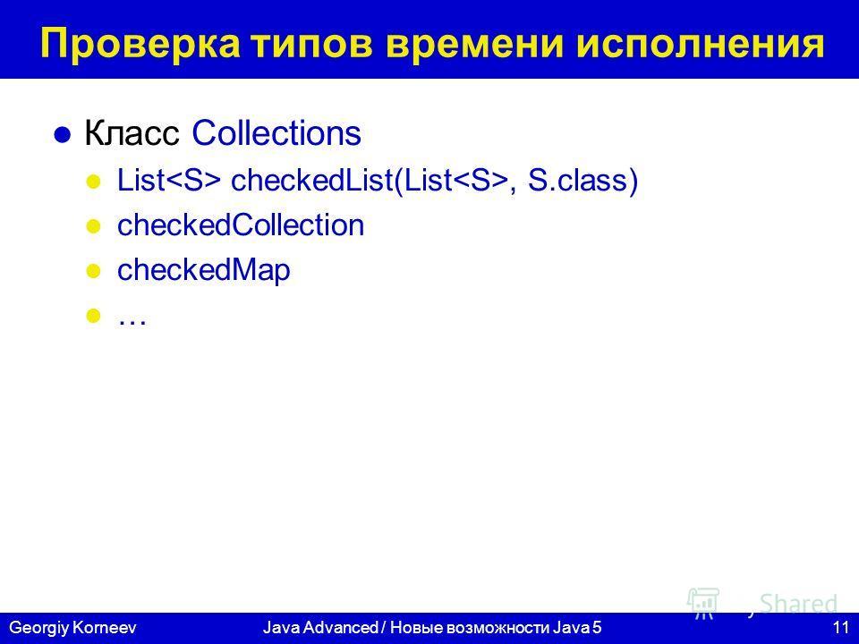 11Georgiy KorneevJava Advanced / Новые возможности Java 5 Проверка типов времени исполнения Класс Collections List checkedList(List, S.class) checkedCollection checkedMap …