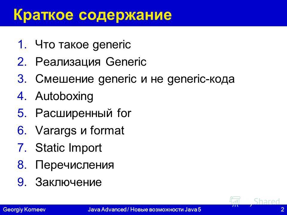 2Georgiy KorneevJava Advanced / Новые возможности Java 5 Краткое содержание 1.Что такое generic 2.Реализация Generic 3.Смешение generic и не generic-кода 4.Autoboxing 5.Расширенный for 6.Varargs и format 7.Static Import 8.Перечисления 9.Заключение