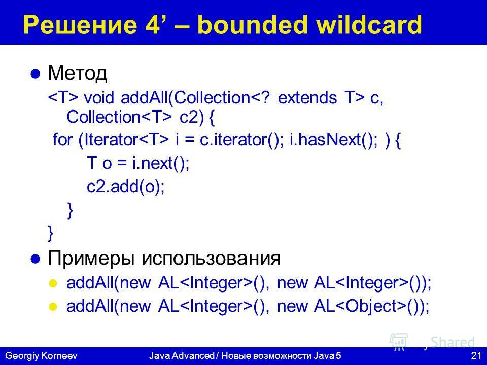 21Georgiy KorneevJava Advanced / Новые возможности Java 5 Решение 4 – bounded wildcard Метод void addAll(Collection c, Collection c2) { for (Iterator i = c.iterator(); i.hasNext(); ) { T o = i.next(); c2.add(o); } Примеры использования addAll(new AL