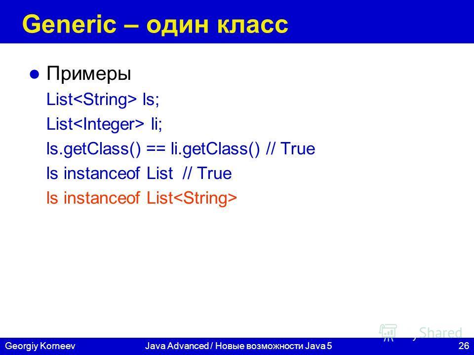 26Georgiy KorneevJava Advanced / Новые возможности Java 5 Generic – один класс Примеры List ls; List li; ls.getClass() == li.getClass() // True ls instanceof List // True ls instanceof List
