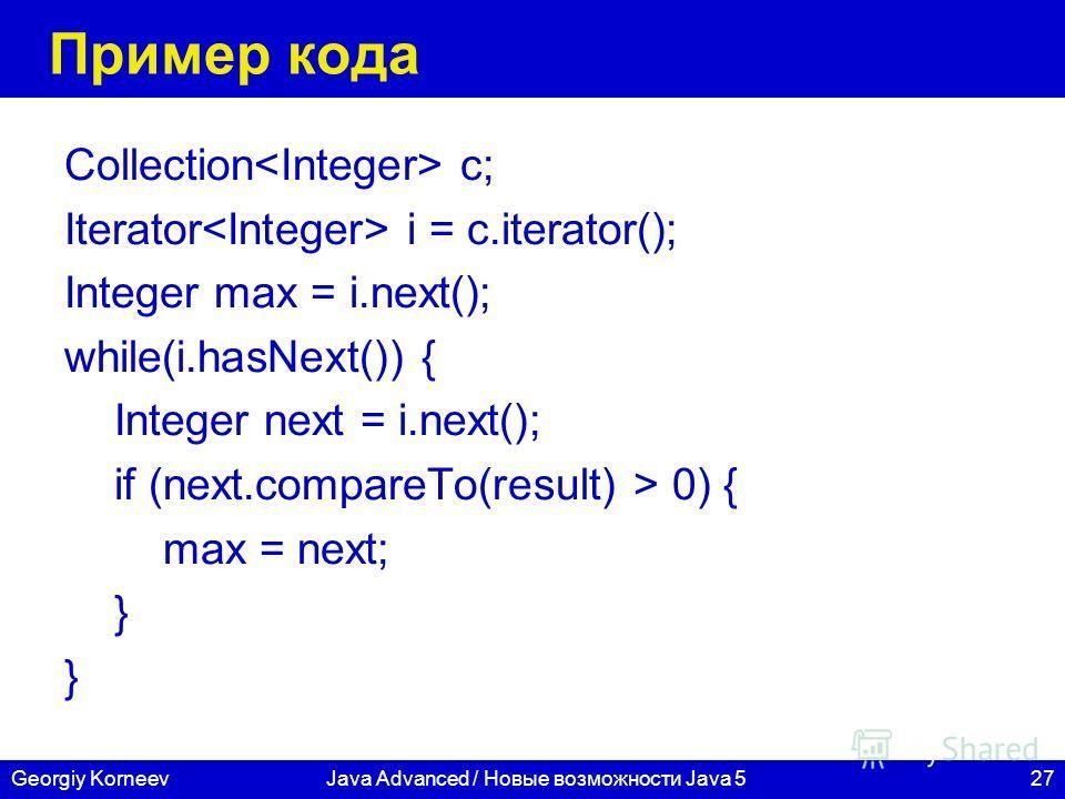 27Georgiy KorneevJava Advanced / Новые возможности Java 5 Пример кода Collection c; Iterator i = c.iterator(); Integer max = i.next(); while(i.hasNext()) { Integer next = i.next(); if (next.compareTo(result) > 0) { max = next; }