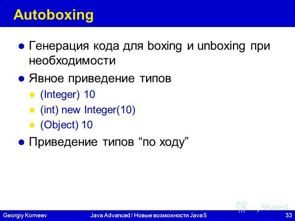 33Georgiy KorneevJava Advanced / Новые возможности Java 5 Autoboxing Генерация кода для boxing и unboxing при необходимости Явное приведение типов (Integer) 10 (int) new Integer(10) (Object) 10 Приведение типов по ходу