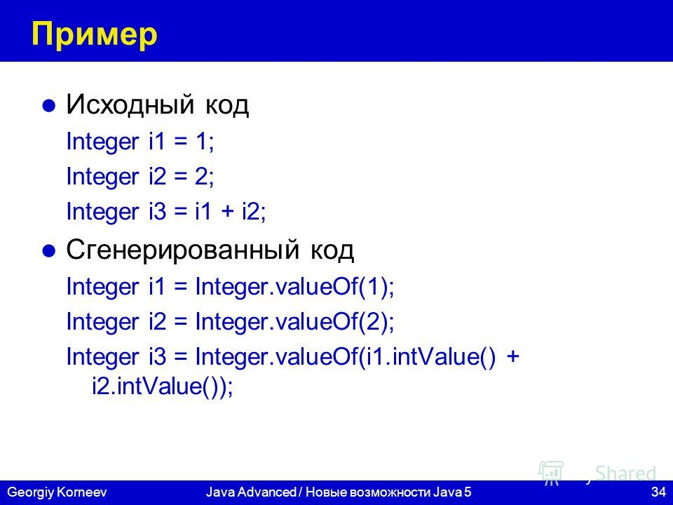 34Georgiy KorneevJava Advanced / Новые возможности Java 5 Пример Исходный код Integer i1 = 1; Integer i2 = 2; Integer i3 = i1 + i2; Сгенерированный код Integer i1 = Integer.valueOf(1); Integer i2 = Integer.valueOf(2); Integer i3 = Integer.valueOf(i1.