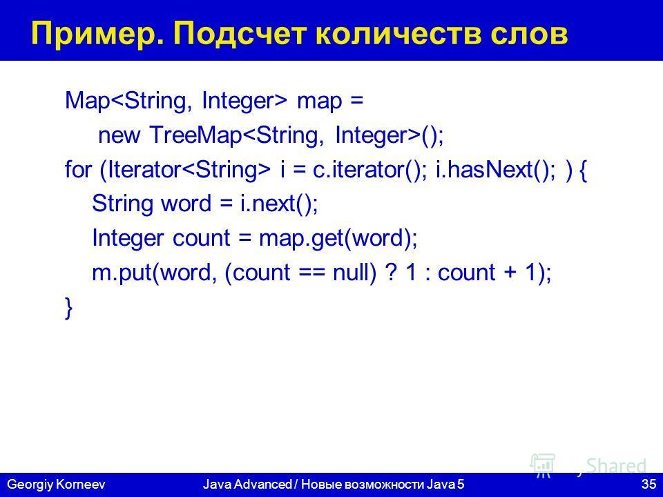 35Georgiy KorneevJava Advanced / Новые возможности Java 5 Пример. Подсчет количеств слов Map map = new TreeMap (); for (Iterator i = c.iterator(); i.hasNext(); ) { String word = i.next(); Integer count = map.get(word); m.put(word, (count == null) ? 1