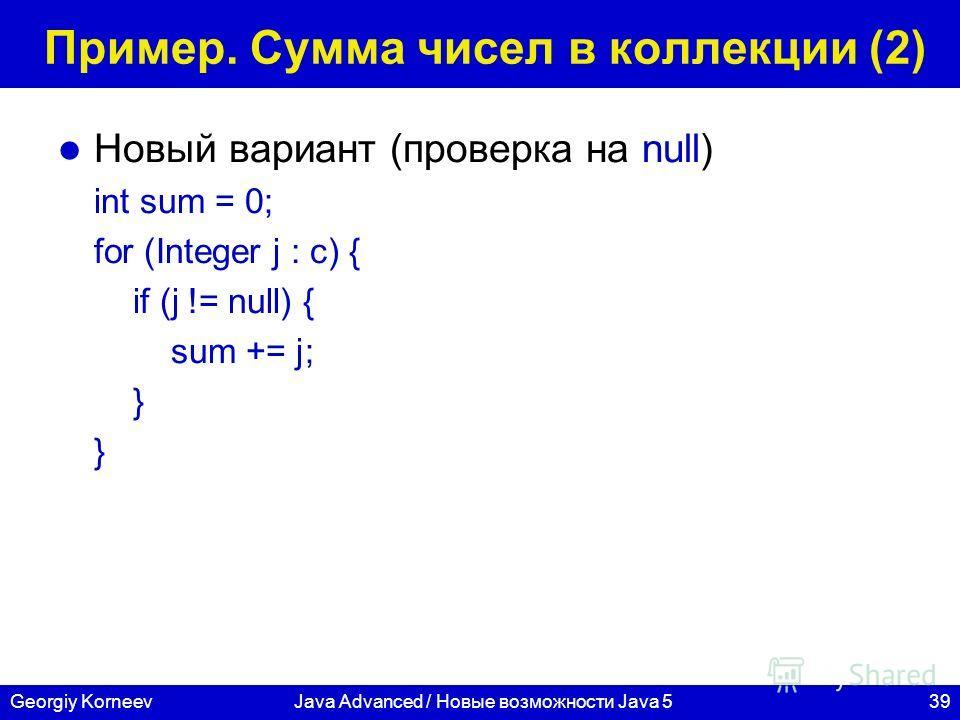 39Georgiy KorneevJava Advanced / Новые возможности Java 5 Пример. Сумма чисел в коллекции (2) Новый вариант (проверка на null) int sum = 0; for (Integer j : c) { if (j != null) { sum += j; }