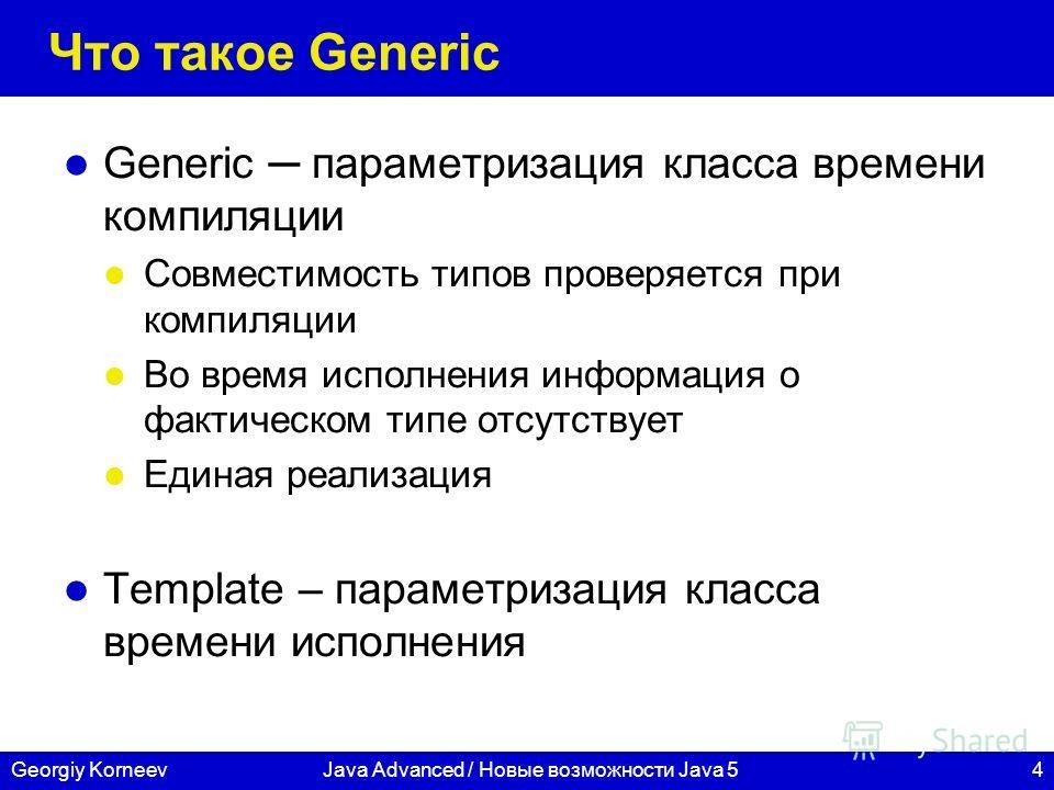 4Georgiy KorneevJava Advanced / Новые возможности Java 5 Что такое Generic Generic параметризация класса времени компиляции Совместимость типов проверяется при компиляции Во время исполнения информация о фактическом типе отсутствует Единая реализация