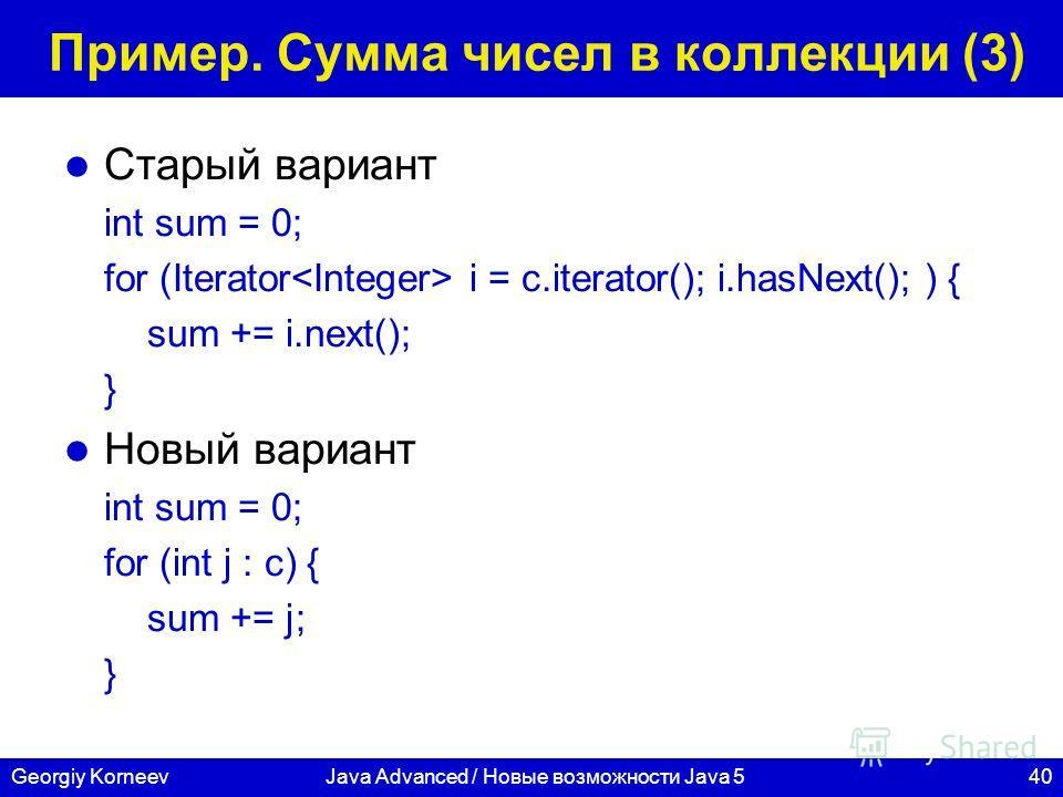 40Georgiy KorneevJava Advanced / Новые возможности Java 5 Пример. Сумма чисел в коллекции (3) Старый вариант int sum = 0; for (Iterator i = c.iterator(); i.hasNext(); ) { sum += i.next(); } Новый вариант int sum = 0; for (int j : c) { sum += j; }