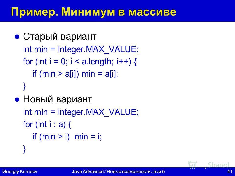 41Georgiy KorneevJava Advanced / Новые возможности Java 5 Пример. Минимум в массиве Старый вариант int min = Integer.MAX_VALUE; for (int i = 0; i < a.length; i++) { if (min > a[i]) min = a[i]; } Новый вариант int min = Integer.MAX_VALUE; for (int i :