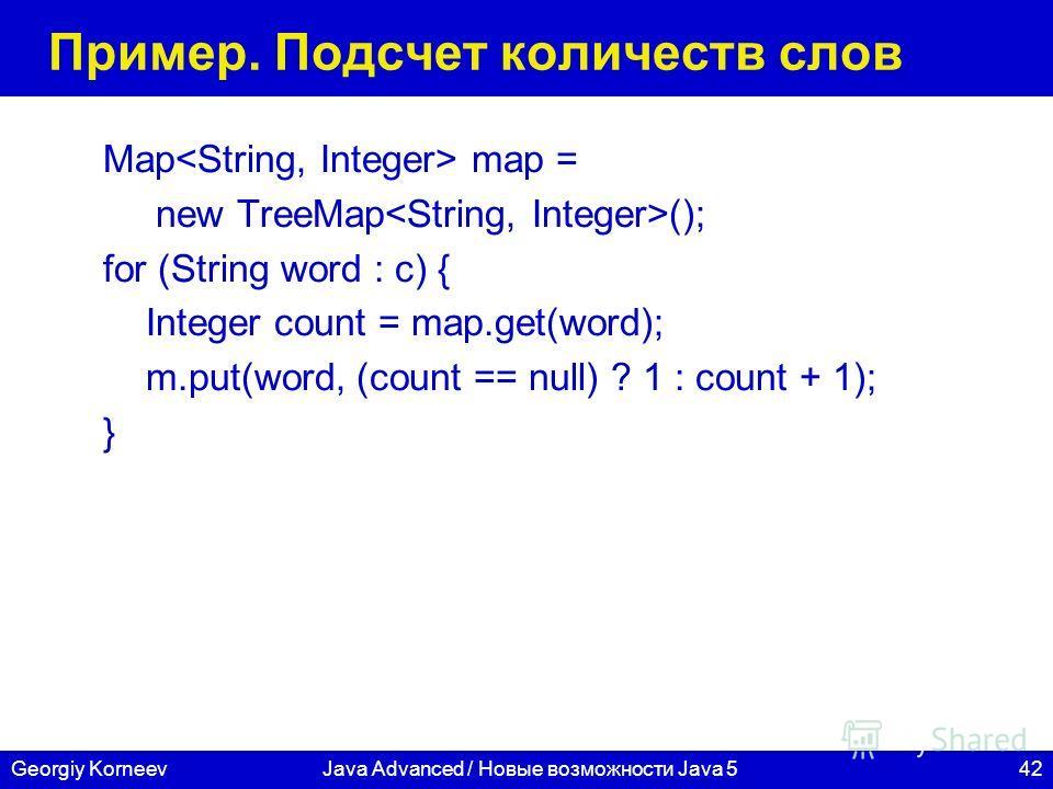 42Georgiy KorneevJava Advanced / Новые возможности Java 5 Пример. Подсчет количеств слов Map map = new TreeMap (); for (String word : c) { Integer count = map.get(word); m.put(word, (count == null) ? 1 : count + 1); }