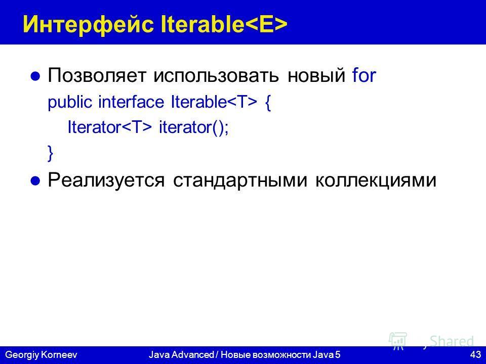 43Georgiy KorneevJava Advanced / Новые возможности Java 5 Интерфейс Iterable Позволяет использовать новый for public interface Iterable { Iterator iterator(); } Реализуется стандартными коллекциями