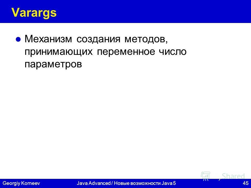 45Georgiy KorneevJava Advanced / Новые возможности Java 5 Varargs Механизм создания методов, принимающих переменное число параметров