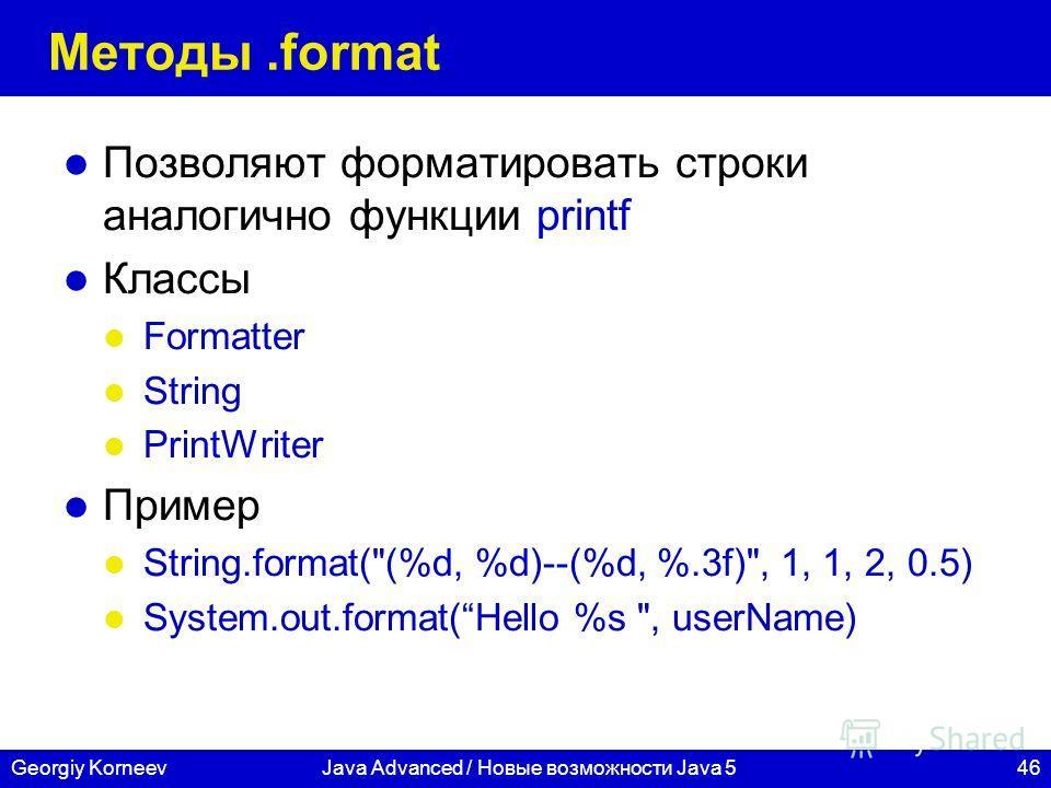 46Georgiy KorneevJava Advanced / Новые возможности Java 5 Методы.format Позволяют форматировать строки аналогично функции printf Классы Formatter String PrintWriter Пример String.format(