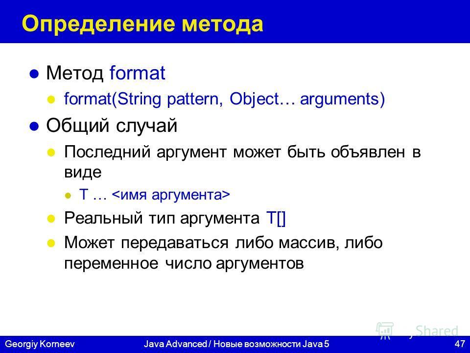 47Georgiy KorneevJava Advanced / Новые возможности Java 5 Определение метода Метод format format(String pattern, Object… arguments) Общий случай Последний аргумент может быть объявлен в виде T … Реальный тип аргумента T[] Может передаваться либо масс