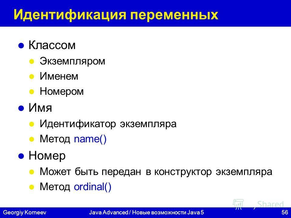 56Georgiy KorneevJava Advanced / Новые возможности Java 5 Идентификация переменных Классом Экземпляром Именем Номером Имя Идентификатор экземпляра Метод name() Номер Может быть передан в конструктор экземпляра Метод ordinal()