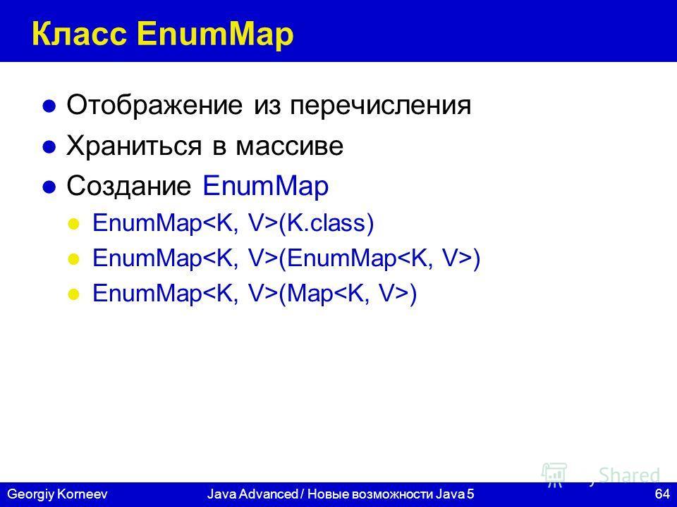 64Georgiy KorneevJava Advanced / Новые возможности Java 5 Класс EnumMap Отображение из перечисления Храниться в массиве Создание EnumMap EnumMap (K.class) EnumMap (EnumMap ) EnumMap (Map )