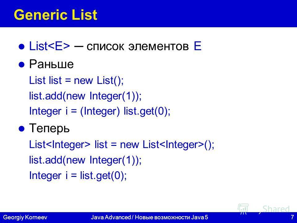7Georgiy KorneevJava Advanced / Новые возможности Java 5 Generic List List список элементов E Раньше List list = new List(); list.add(new Integer(1)); Integer i = (Integer) list.get(0); Теперь List list = new List (); list.add(new Integer(1)); Intege