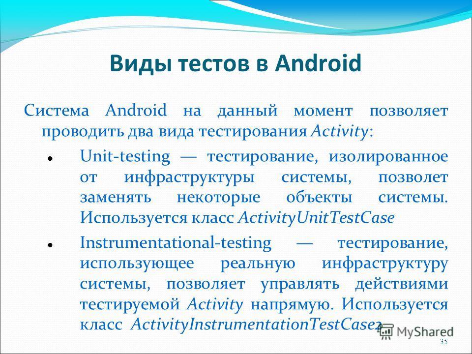35 Виды тестов в Android Система Android на данный момент позволяет проводить два вида тестирования Activity: Unit-testing тестирование, изолированное от инфраструктуры системы, позволет заменять некоторые объекты системы. Используется класс Activity