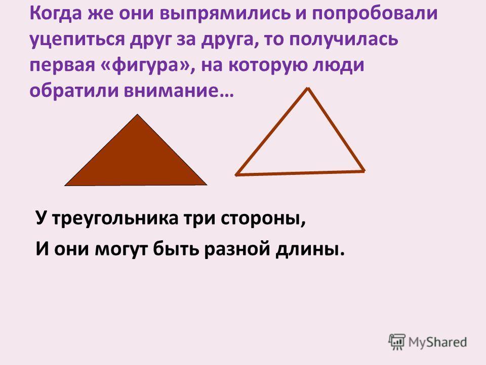 Когда же они выпрямились и попробовали уцепиться друг за друга, то получилась первая «фигура», на которую люди обратили внимание… У треугольника три стороны, И они могут быть разной длины.