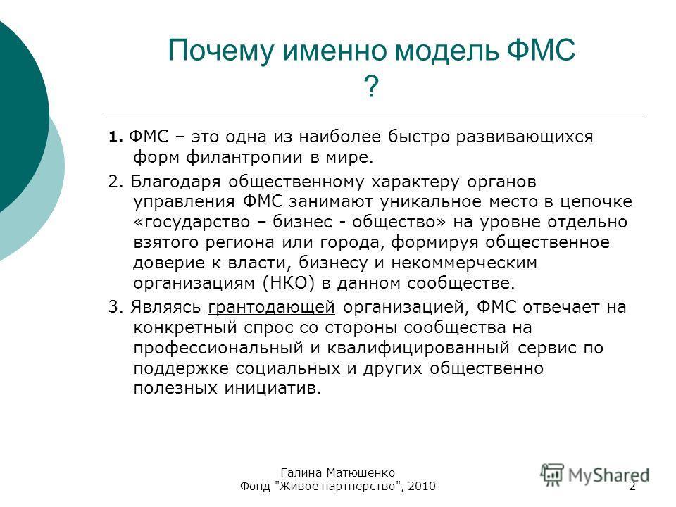 Почему именно модель ФМС ? 1. ФМС – это одна из наиболее быстро развивающихся форм филантропии в мире. 2. Благодаря общественному характеру органов управления ФМС занимают уникальное место в цепочке «государство – бизнес - общество» на уровне отдельн