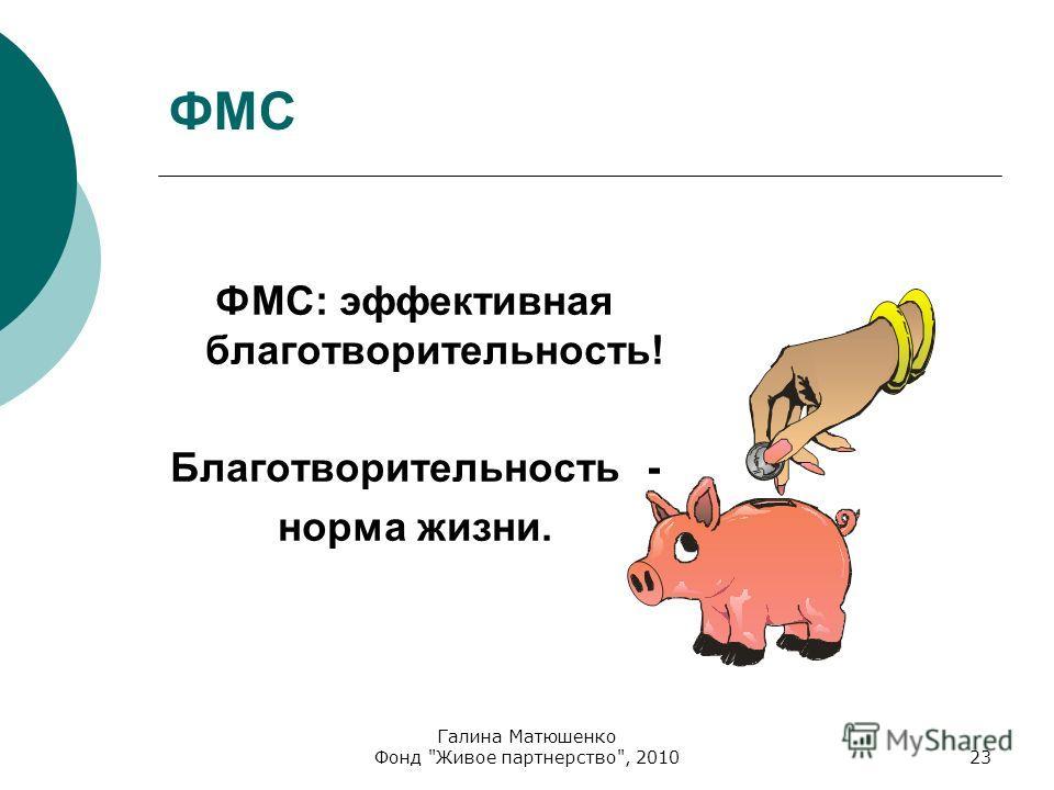 Галина Матюшенко Фонд Живое партнерство, 201023 ФМС ФМС: эффективная благотворительность! Благотворительность - норма жизни.