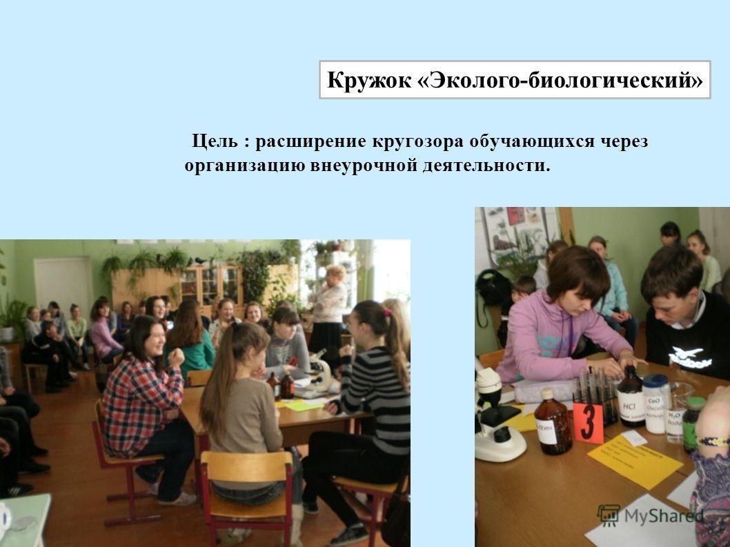 Цель : расширение кругозора обучающихся через организацию внеурочной деятельности. Кружок «Эколого-биологический»