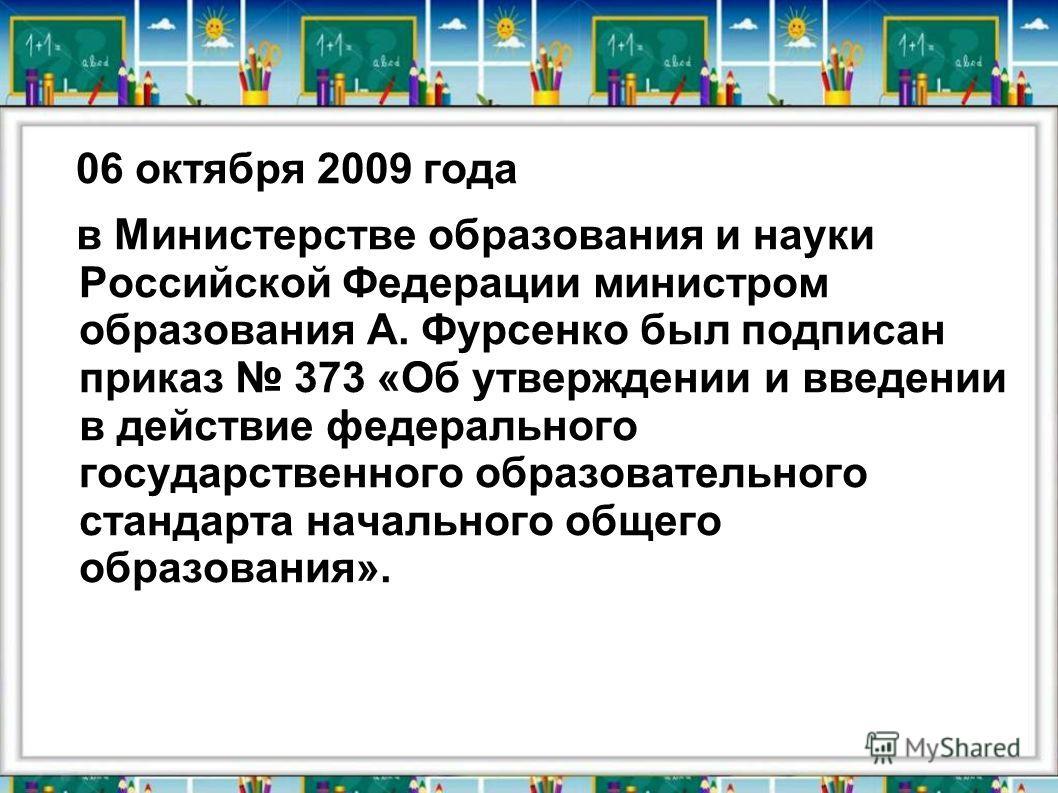 06 октября 2009 года в Министерстве образования и науки Российской Федерации министром образования А. Фурсенко был подписан приказ 373 «Об утверждении и введении в действие федерального государственного образовательного стандарта начального общего об