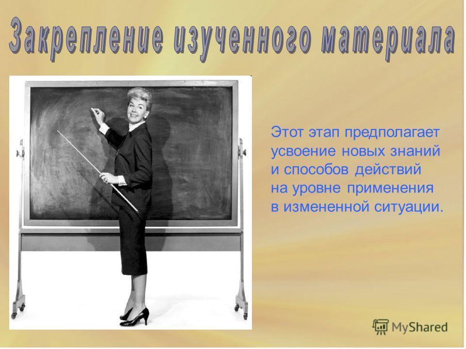 Этот этап предполагает усвоение новых знаний и способов действий на уровне применения в измененной ситуации.