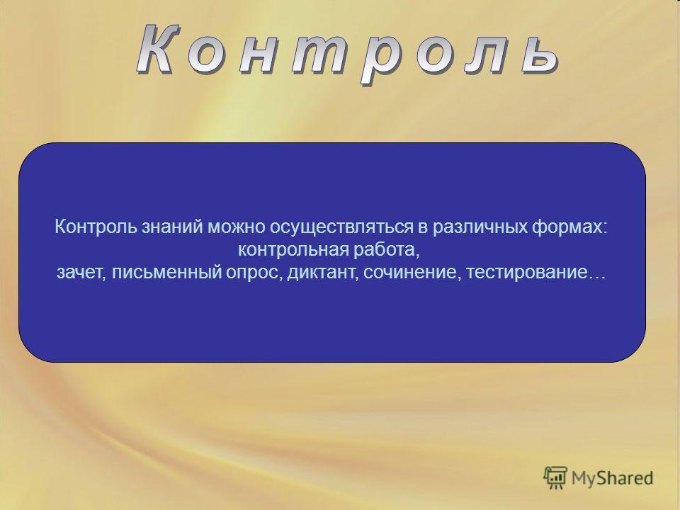 Контроль знаний можно осуществляться в различных формах: контрольная работа, зачет, письменный опрос, диктант, сочинение, тестирование…