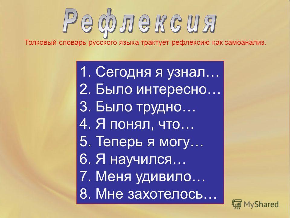 Толковый словарь русского языка трактует рефлексию как самоанализ. 1. Сегодня я узнал… 2. Было интересно… 3. Было трудно… 4. Я понял, что… 5. Теперь я могу… 6. Я научился… 7. Меня удивило… 8. Мне захотелось…