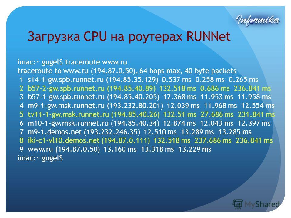 Загрузка CPU на роутерах RUNNet imac:~ gugel$ traceroute www.ru traceroute to www.ru (194.87.0.50), 64 hops max, 40 byte packets 1 s14-1-gw.spb.runnet.ru (194.85.35.129) 0.537 ms 0.258 ms 0.265 ms 2 b57-2-gw.spb.runnet.ru (194.85.40.89) 132.518 ms 0.