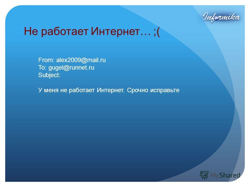 Не работает Интернет… ;( From: alex2009@mail.ru To: gugel@runnet.ru Subject: У меня не работает Интернет. Срочно исправьте
