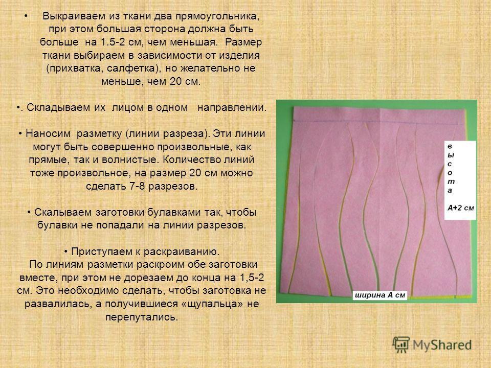Выкраиваем из ткани два прямоугольника, при этом большая сторона должна быть больше на 1.5-2 см, чем меньшая. Размер ткани выбираем в зависимости от изделия (прихватка, салфетка), но желательно не меньше, чем 20 см.. Складываем их лицом в одном напра
