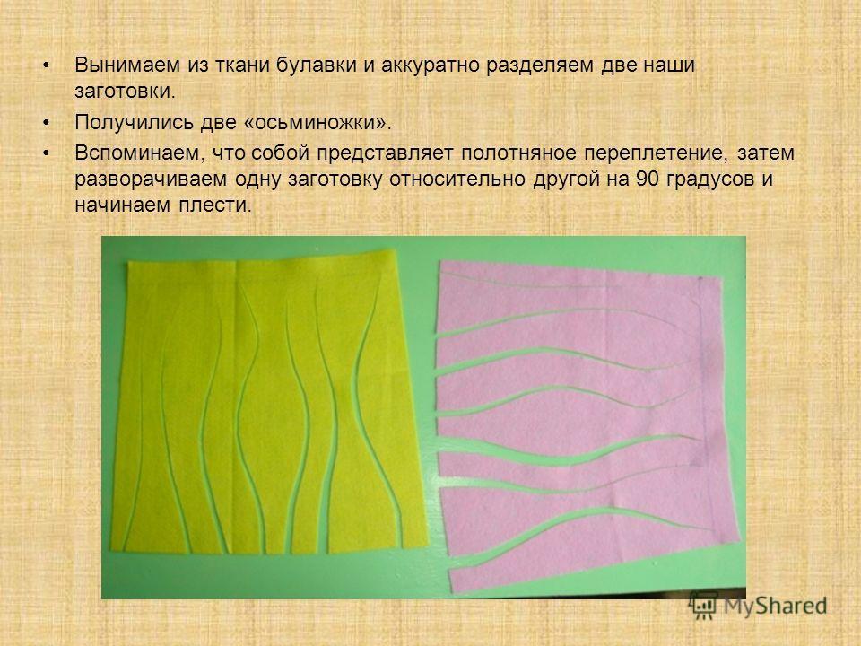 Вынимаем из ткани булавки и аккуратно разделяем две наши заготовки. Получились две «осьминожки». Вспоминаем, что собой представляет полотняное переплетение, затем разворачиваем одну заготовку относительно другой на 90 градусов и начинаем плести.