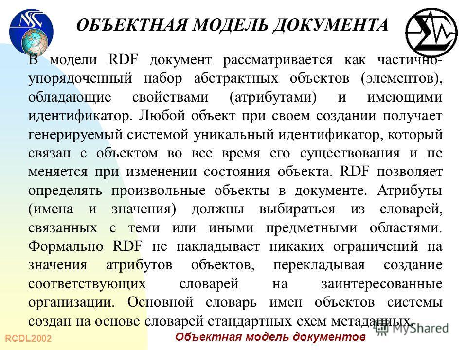 RCDL2002 Объектная модель документов В модели RDF документ рассматривается как частично- упорядоченный набор абстрактных объектов (элементов), обладающие свойствами (атрибутами) и имеющими идентификатор. Любой объект при своем создании получает генер