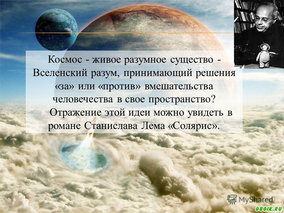 Космос - живое разумное существо - Вселенский разум, принимающий решения «за» или «против» вмешательства человечества в свое пространство? Отражение этой идеи можно увидеть в романе Станислава Лема «Солярис».