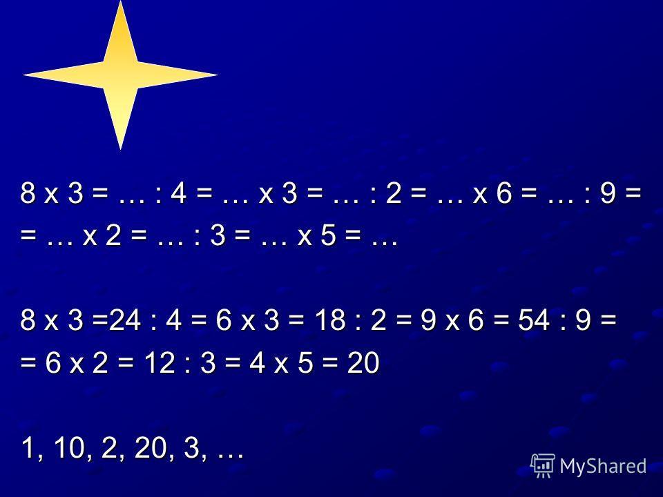8 х 3 = … : 4 = … х 3 = … : 2 = … х 6 = … : 9 = = … х 2 = … : 3 = … х 5 = … 8 х 3 =24 : 4 = 6 х 3 = 18 : 2 = 9 х 6 = 54 : 9 = = 6 х 2 = 12 : 3 = 4 х 5 = 20 1, 10, 2, 20, 3, …