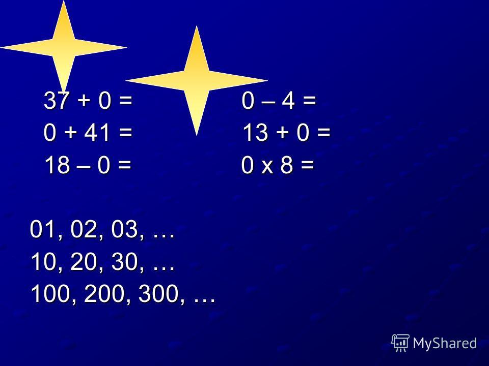 37 + 0 = 0 – 4 = 37 + 0 = 0 – 4 = 0 + 41 = 13 + 0 = 0 + 41 = 13 + 0 = 18 – 0 = 0 х 8 = 18 – 0 = 0 х 8 = 01, 02, 03, … 10, 20, 30, … 100, 200, 300, …