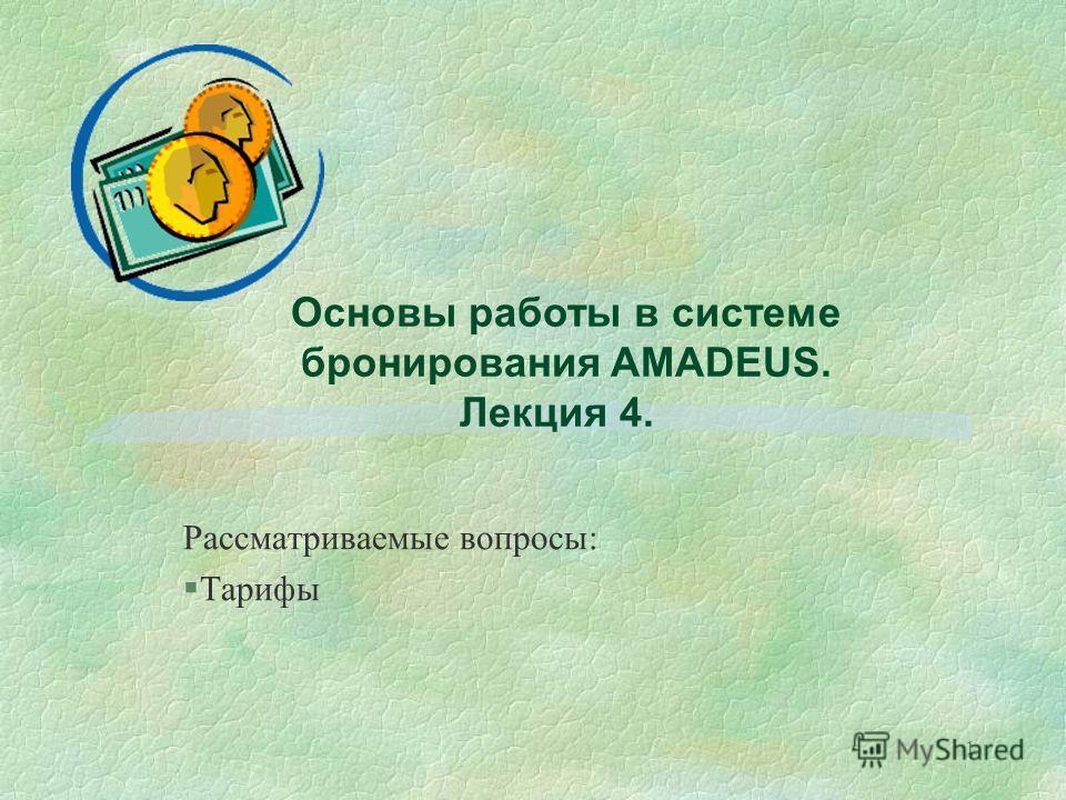 1 Основы работы в системе бронирования AMADEUS. Лекция 4. Рассматриваемые вопросы: §Тарифы