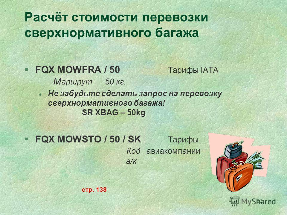 22 Расчёт стоимости перевозки сверхнормативного багажа §FQX MOWFRA / 50 Тарифы IATA М аршрут 50 кг. l Не забудьте сделать запрос на перевозку сверхнормативного багажа! SR XBAG – 50kg §FQX MOWSTO / 50 / SK Тарифы Код авиакомпании а/к стр. 138