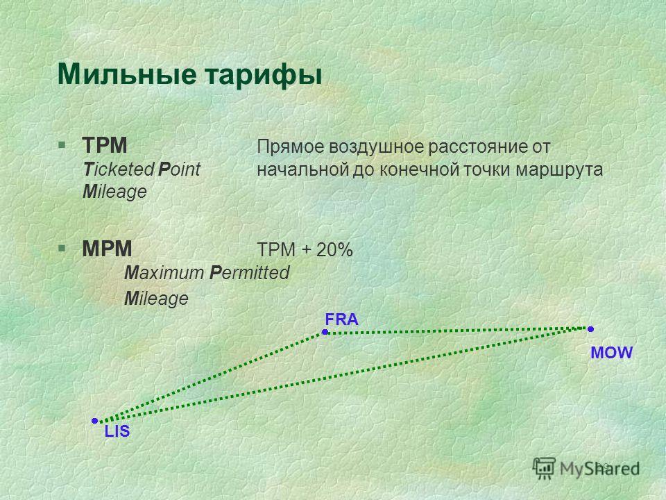29 FRA MOW LIS Мильные тарифы §TPM Прямое воздушное расстояние от Ticketed Pointначальной до конечной точки маршрута Mileage §MPM TPM + 20% Maximum Permitted Mileage
