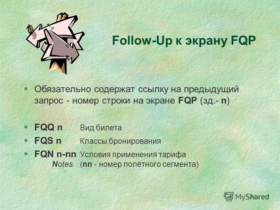 38 Follow-Up к экрану FQP §Обязательно содержат ссылку на предыдущий запрос - номер строки на экране FQP (зд.- n) §FQQ n Вид билета §FQS n Классы бронирования §FQN n-nn Условия применения тарифа Notes(nn - номер полётного сегмента)