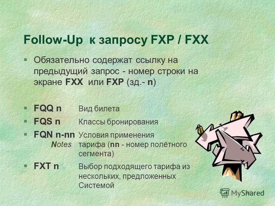 48 Follow-Up к запросу FXP / FXX §Обязательно содержат ссылку на предыдущий запрос - номер строки на экране FXX или FXP (зд.- n) §FQQ n Вид билета §FQS n Классы бронирования §FQN n-nn Условия применения Notes тарифа (nn - номер полётного сегмента) §F