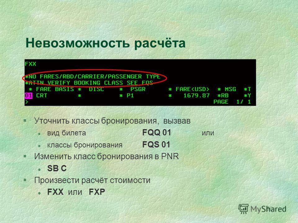 50 Невозможность расчёта §Уточнить классы бронирования, вызвав l вид билета FQQ 01 или l классы бронирования FQS 01 §Изменить класс бронирования в PNR l SB C §Произвести расчёт стоимости l FXX или FXP