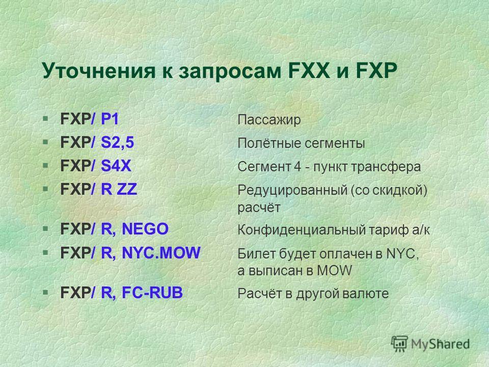 51 Уточнения к запросам FXX и FXP §FXP/ P1 Пассажир §FXP/ S2,5 Полётные сегменты §FXP/ S4X Сегмент 4 - пункт трансфера §FXP/ R ZZ Редуцированный (со скидкой) расчёт §FXP/ R, NEGO Конфиденциальный тариф а/к §FXP/ R, NYC.MOW Билет будет оплачен в NYC,